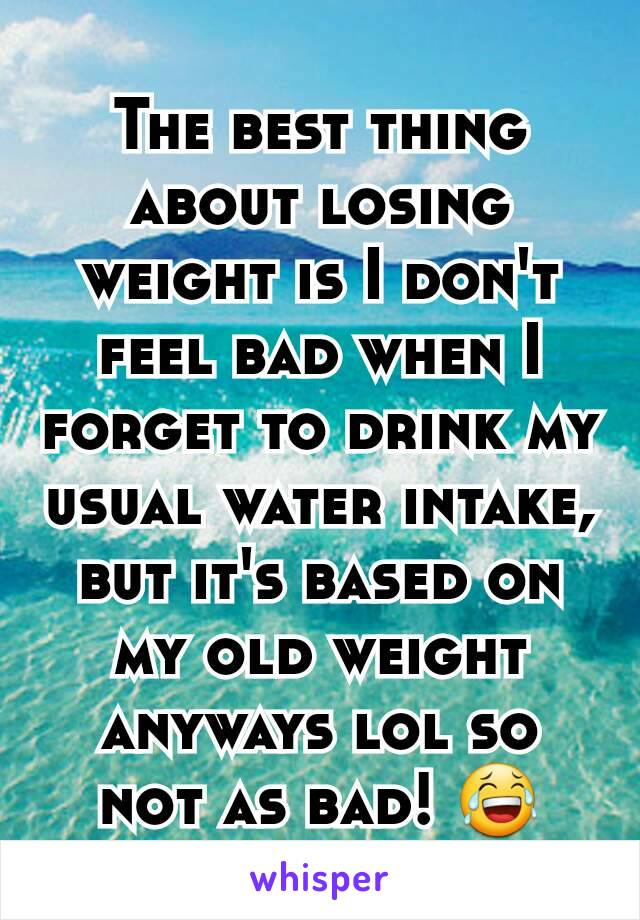 The best thing about losing weight is I don't feel bad when I forget to drink my usual water intake, but it's based on my old weight anyways lol so not as bad! 😂