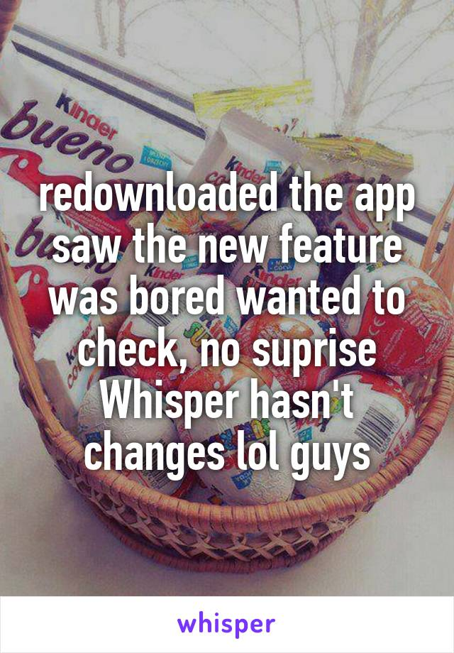 redownloaded the app saw the new feature was bored wanted to check, no suprise Whisper hasn't changes lol guys