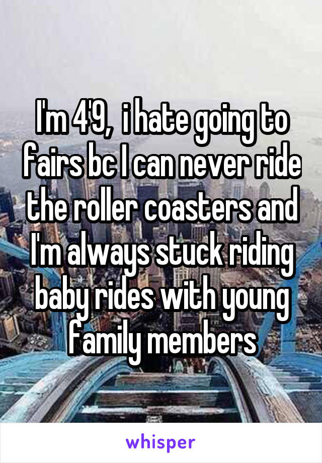 I'm 4'9,  i hate going to fairs bc I can never ride the roller coasters and I'm always stuck riding baby rides with young family members