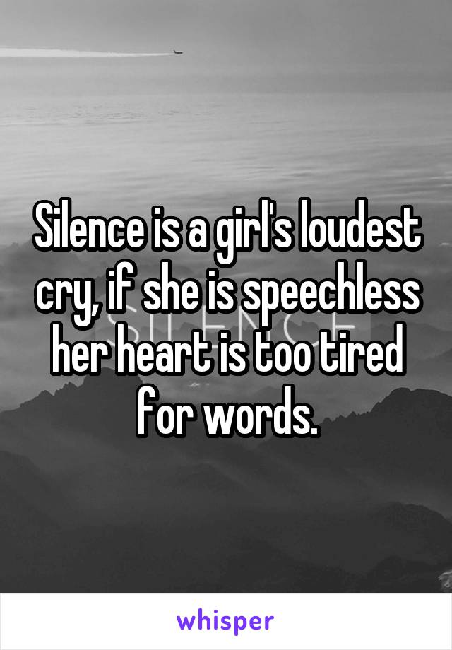 Silence is a girl's loudest cry, if she is speechless her heart is too tired for words.
