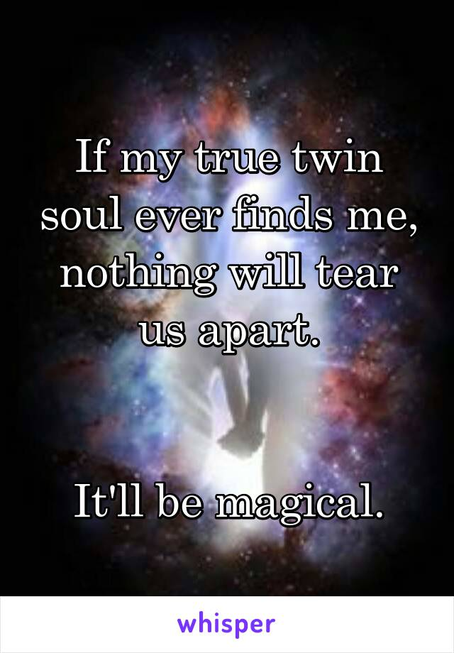 If my true twin soul ever finds me, nothing will tear us apart.   It'll be magical.
