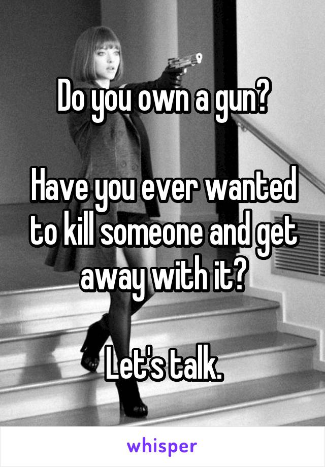 Do you own a gun?  Have you ever wanted to kill someone and get away with it?  Let's talk.