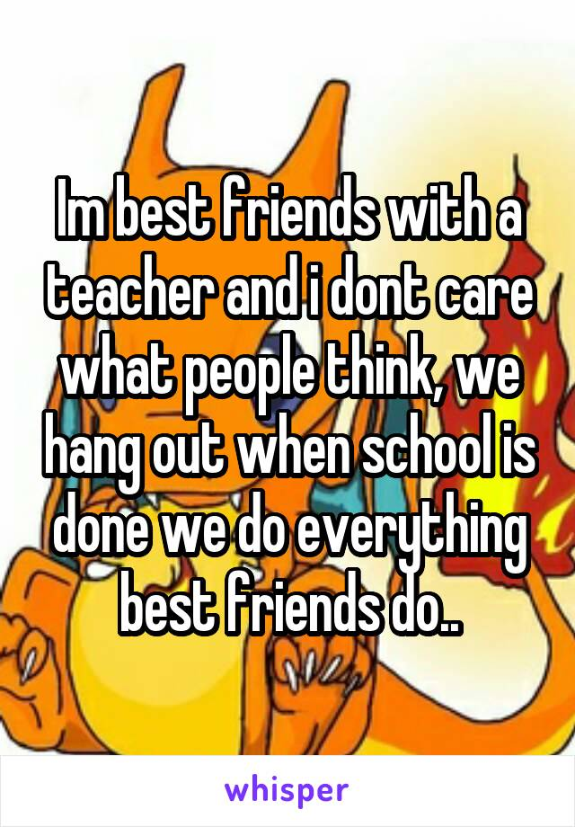 Im best friends with a teacher and i dont care what people think, we hang out when school is done we do everything best friends do..