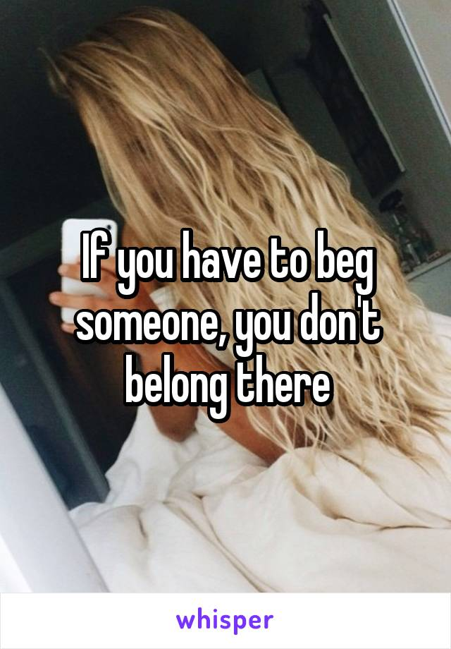 If you have to beg someone, you don't belong there