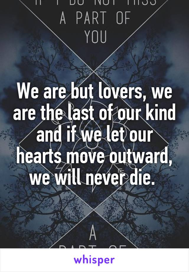 We are but lovers, we are the last of our kind and if we let our hearts move outward, we will never die.