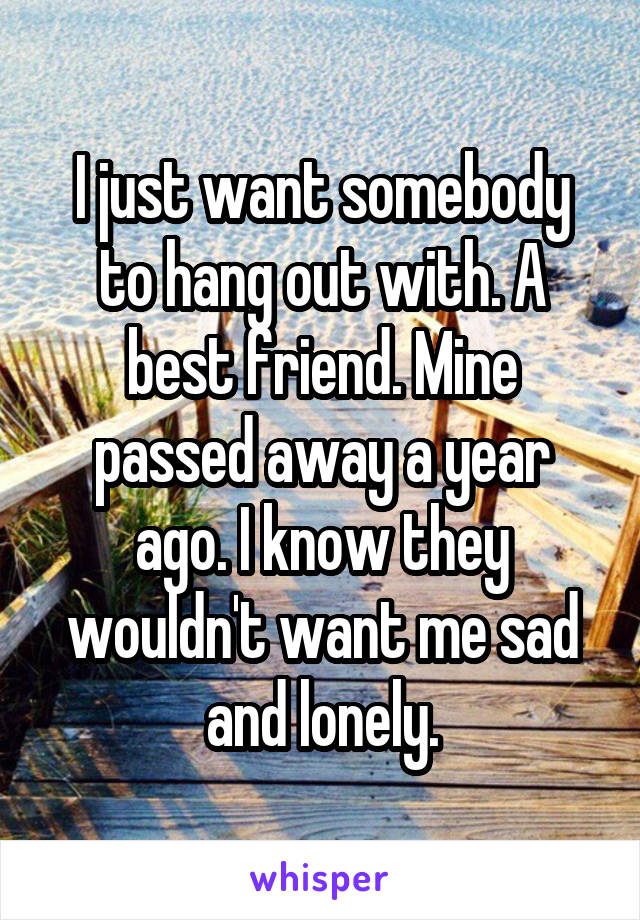 I just want somebody to hang out with. A best friend. Mine passed away a year ago. I know they wouldn't want me sad and lonely.
