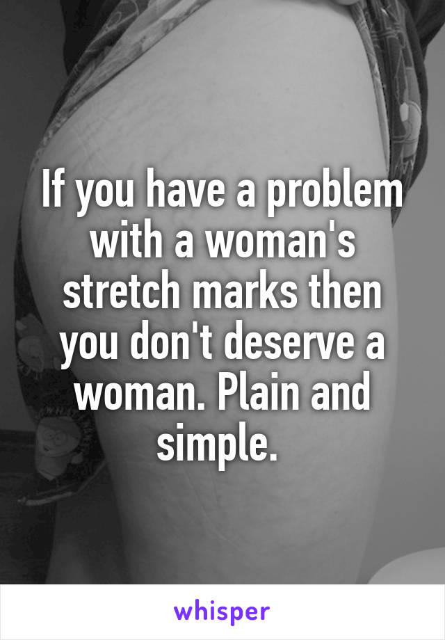 If you have a problem with a woman's stretch marks then you don't deserve a woman. Plain and simple.