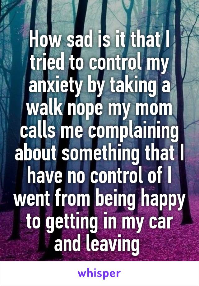 How sad is it that I tried to control my anxiety by taking a walk nope my mom calls me complaining about something that I have no control of I went from being happy to getting in my car and leaving