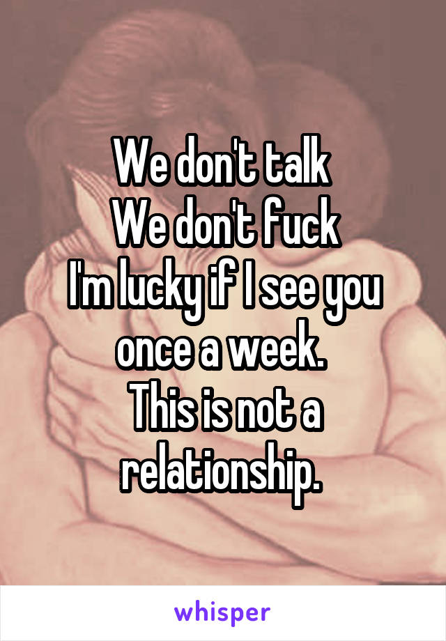We don't talk  We don't fuck I'm lucky if I see you once a week.  This is not a relationship.
