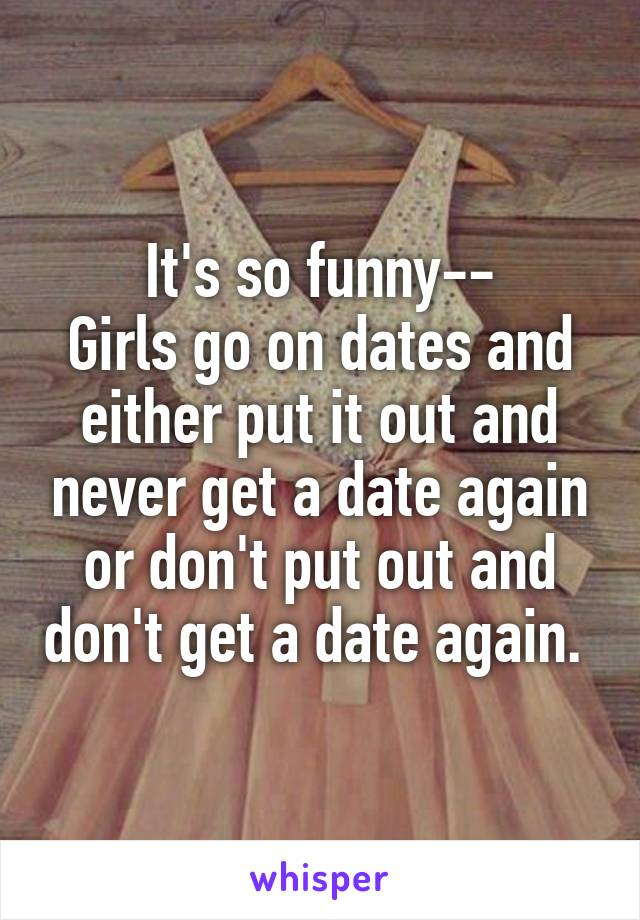 It's so funny-- Girls go on dates and either put it out and never get a date again or don't put out and don't get a date again.