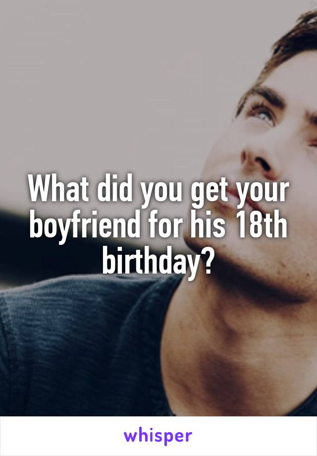 What did you get your boyfriend for his 18th birthday?