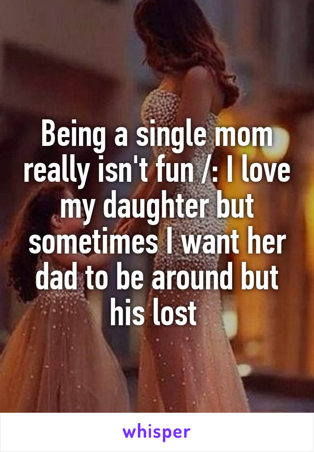 Being a single mom really isn't fun /: I love my daughter but sometimes I want her dad to be around but his lost