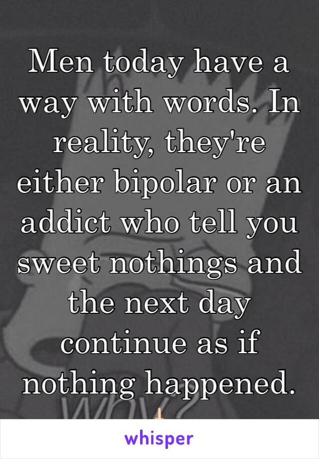 Men today have a way with words. In reality, they're either bipolar or an addict who tell you sweet nothings and the next day continue as if nothing happened. 🖕🏻