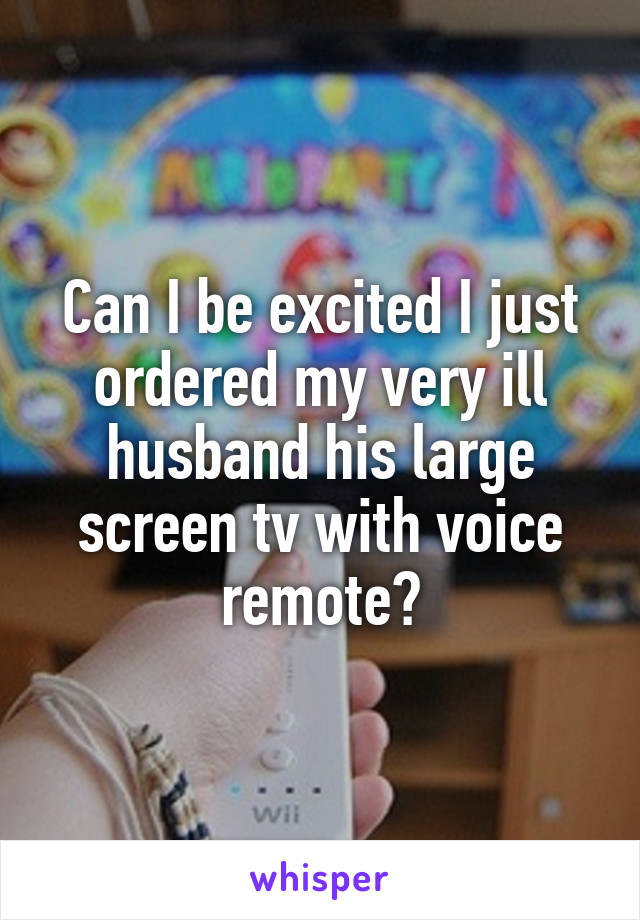 Can I be excited I just ordered my very ill husband his large screen tv with voice remote?