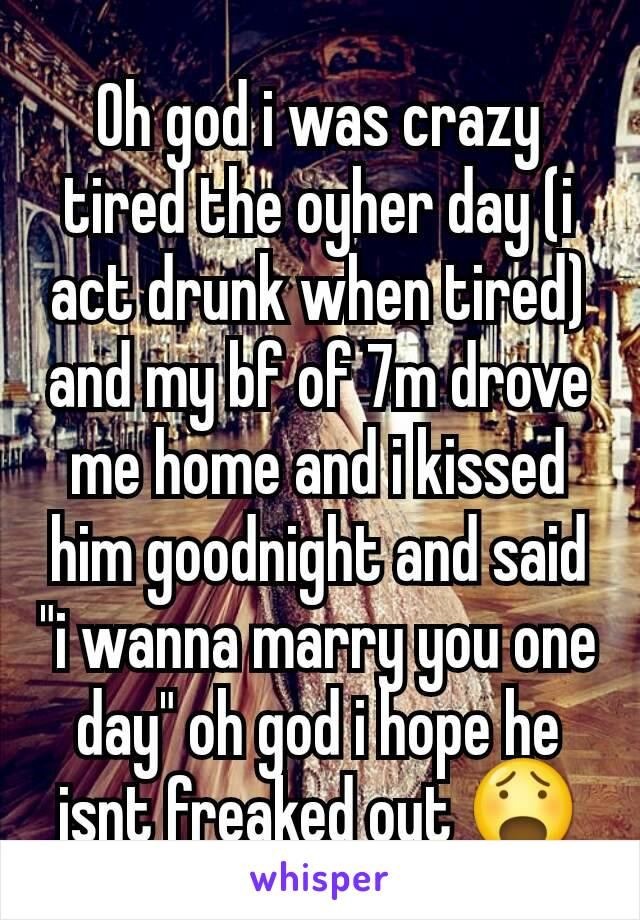 """Oh god i was crazy tired the oyher day (i act drunk when tired) and my bf of 7m drove me home and i kissed him goodnight and said """"i wanna marry you one day"""" oh god i hope he isnt freaked out 😧"""