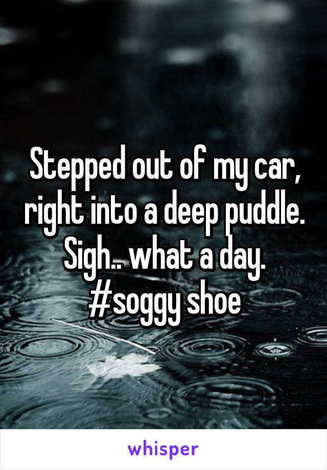 Stepped out of my car, right into a deep puddle. Sigh.. what a day. #soggy shoe