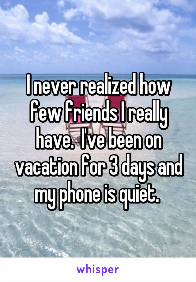 I never realized how few friends I really have.  I've been on vacation for 3 days and my phone is quiet.