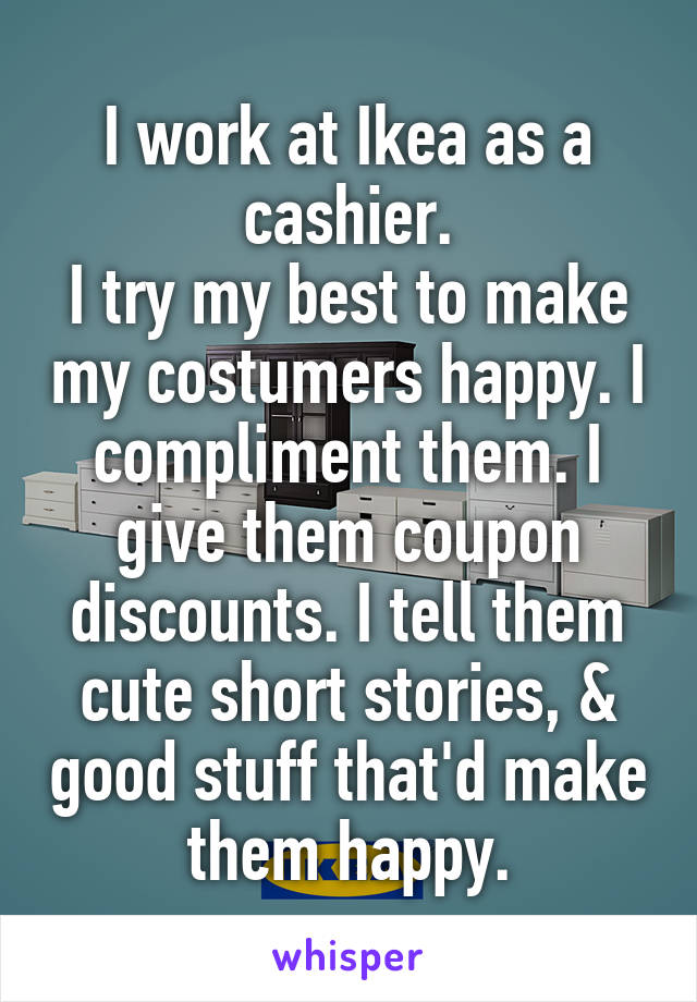 I work at Ikea as a cashier. I try my best to make my costumers happy. I compliment them. I give them coupon discounts. I tell them cute short stories, & good stuff that'd make them happy.