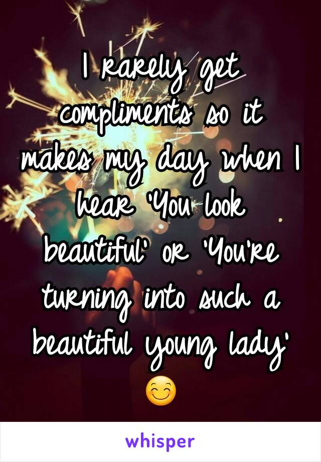 I rarely get compliments so it makes my day when I hear 'You look beautiful' or 'You're turning into such a beautiful young lady' 😊