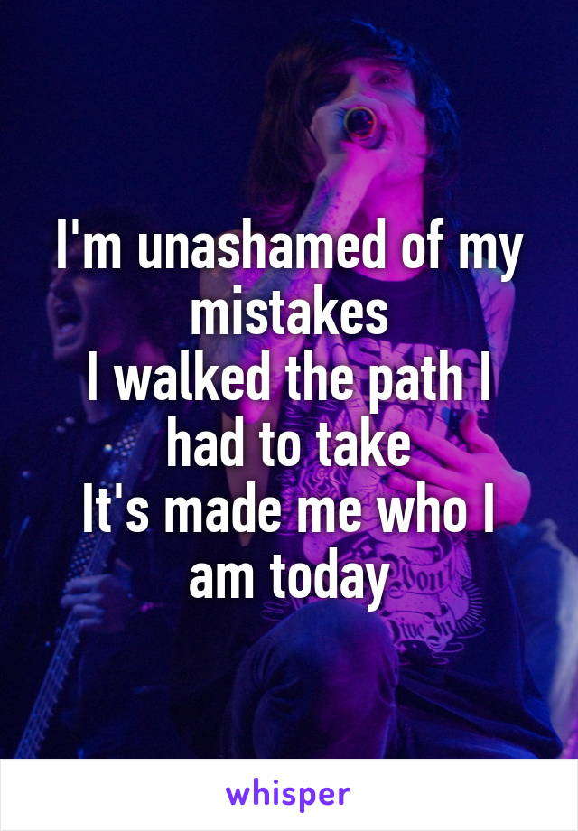 I'm unashamed of my mistakes I walked the path I had to take It's made me who I am today