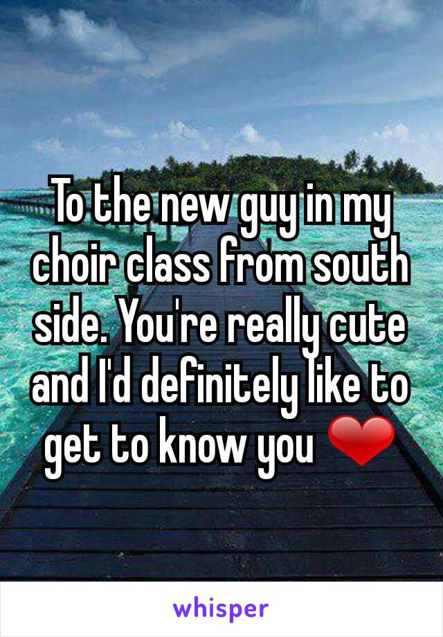 To the new guy in my choir class from south side. You're really cute and I'd definitely like to get to know you ❤