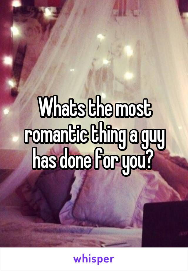 Whats the most romantic thing a guy has done for you?