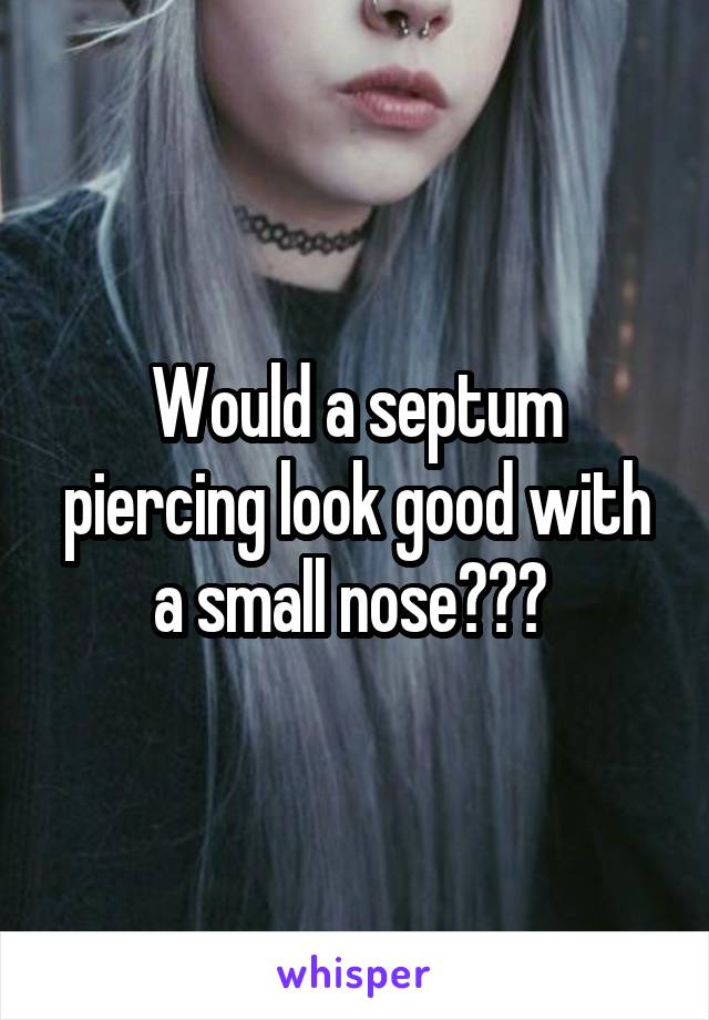 Would a septum piercing look good with a small nose???