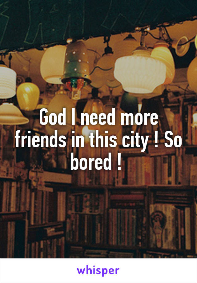 God I need more friends in this city ! So bored !