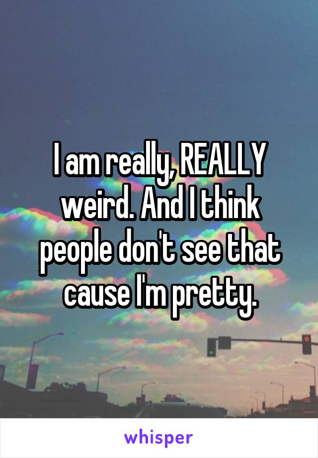 I am really, REALLY weird. And I think people don't see that cause I'm pretty.