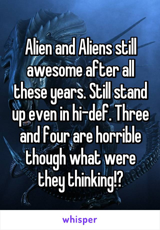 Alien and Aliens still awesome after all these years. Still stand up even in hi-def. Three and four are horrible though what were they thinking!?