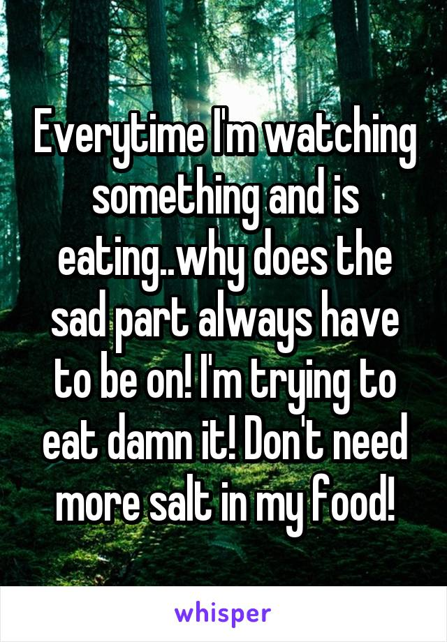 Everytime I'm watching something and is eating..why does the sad part always have to be on! I'm trying to eat damn it! Don't need more salt in my food!