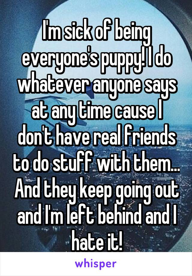 I'm sick of being everyone's puppy! I do whatever anyone says at any time cause I don't have real friends to do stuff with them... And they keep going out and I'm left behind and I hate it!