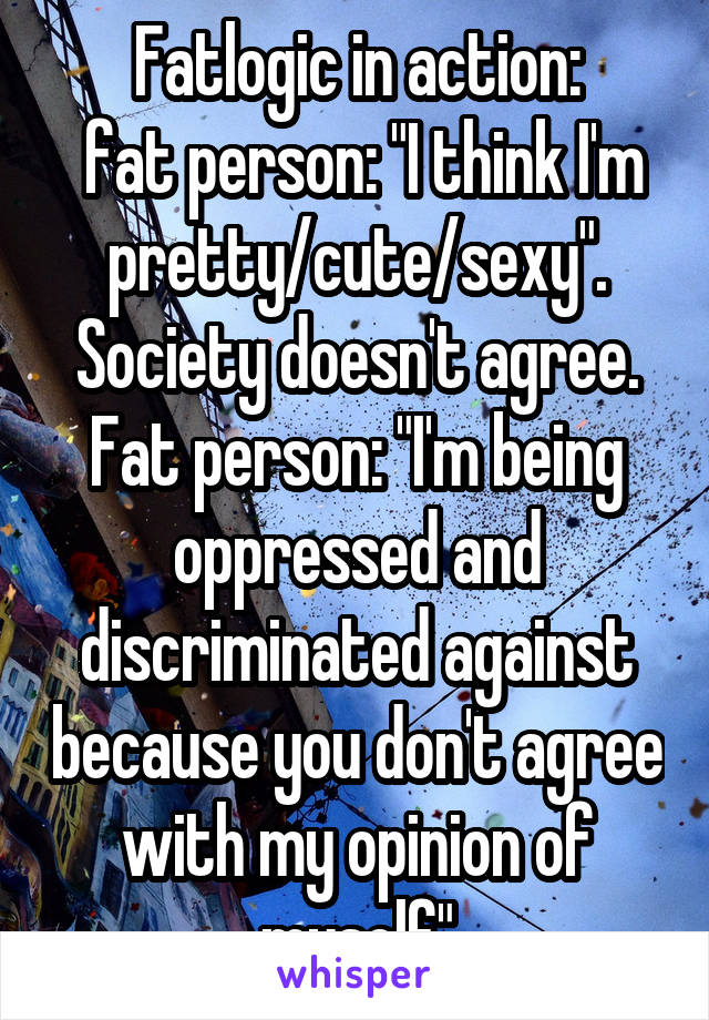 """Fatlogic in action:  fat person: """"I think I'm pretty/cute/sexy"""". Society doesn't agree. Fat person: """"I'm being oppressed and discriminated against because you don't agree with my opinion of myself"""""""