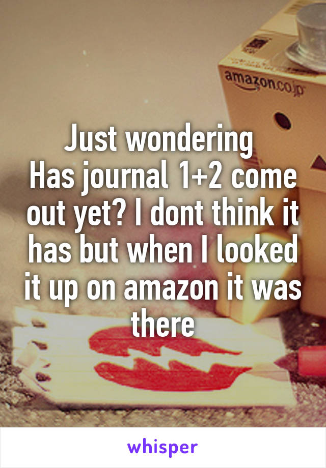 Just wondering  Has journal 1+2 come out yet? I dont think it has but when I looked it up on amazon it was there