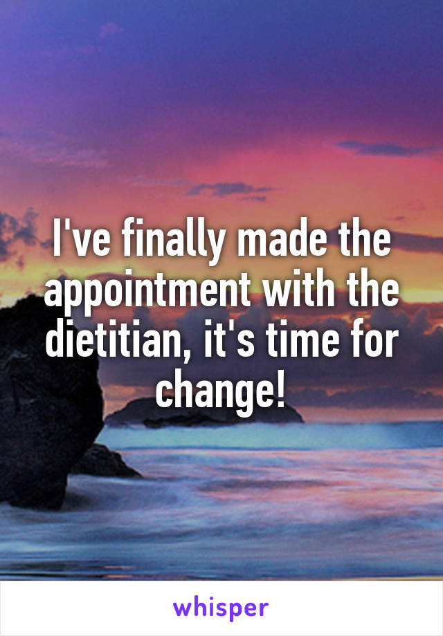 I've finally made the appointment with the dietitian, it's time for change!