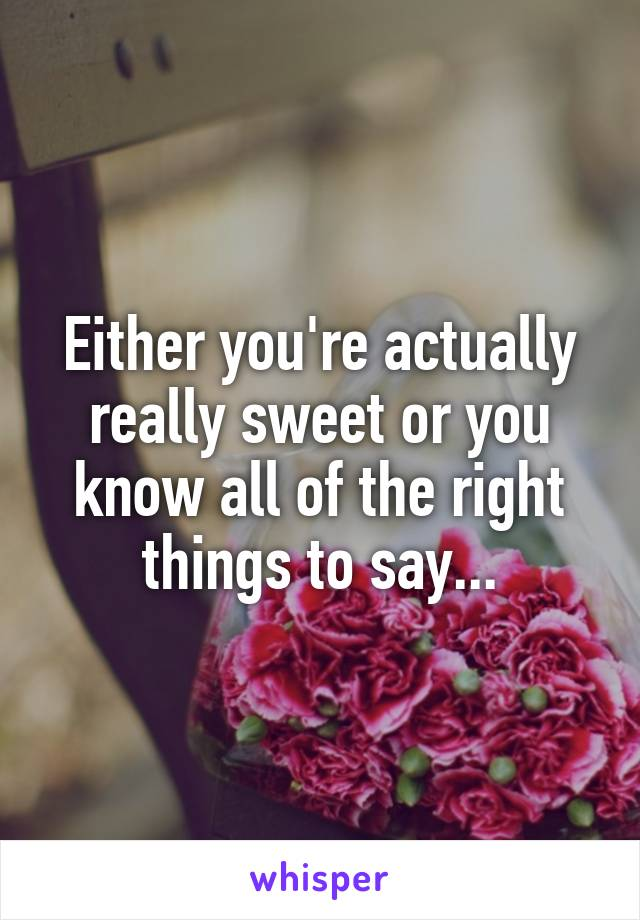 Either you're actually really sweet or you know all of the right things to say...