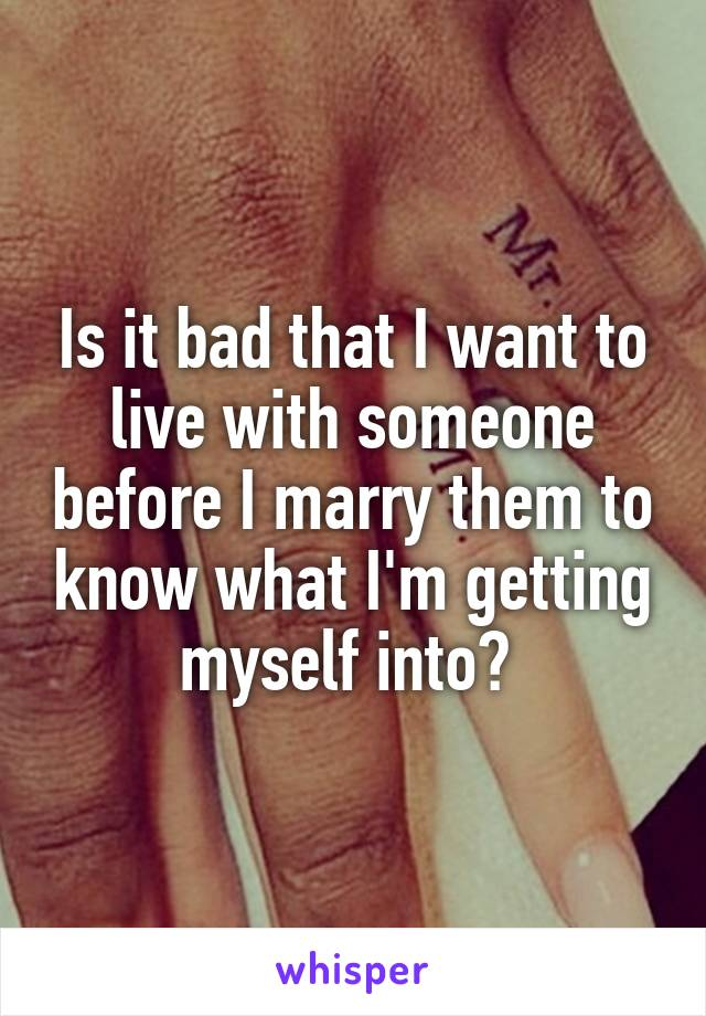 Is it bad that I want to live with someone before I marry them to know what I'm getting myself into?