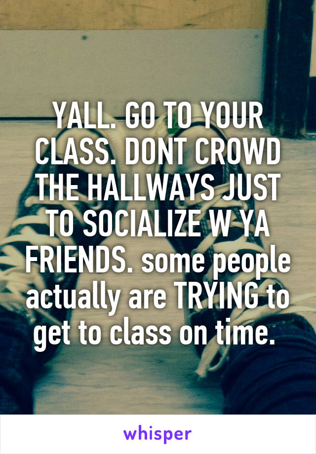 YALL. GO TO YOUR CLASS. DONT CROWD THE HALLWAYS JUST TO SOCIALIZE W YA FRIENDS. some people actually are TRYING to get to class on time.