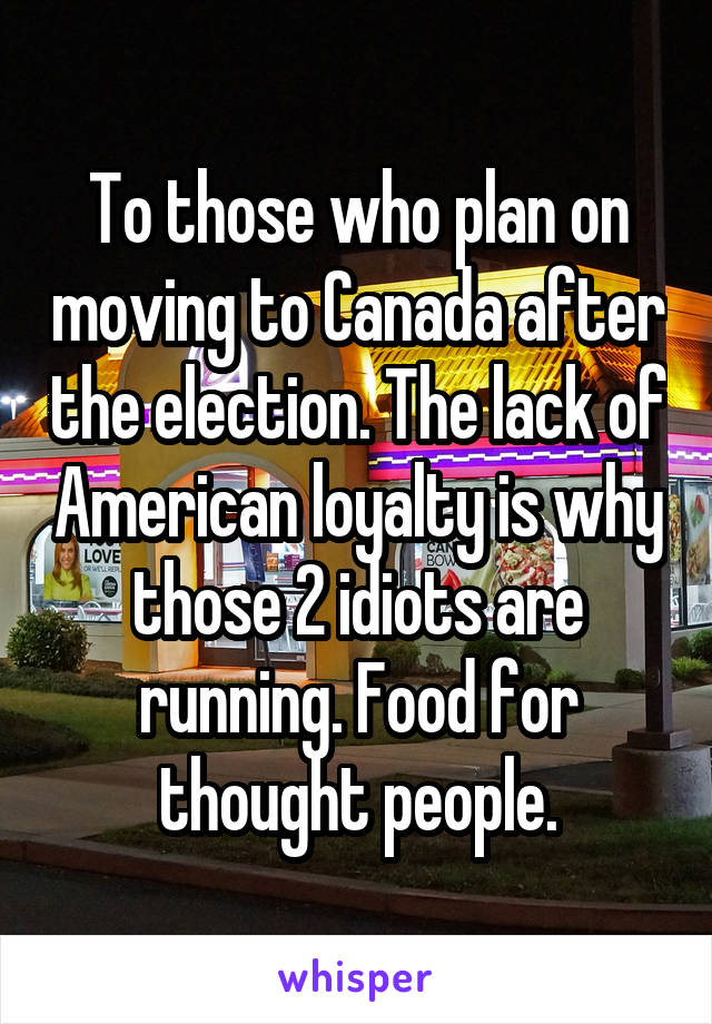 To those who plan on moving to Canada after the election. The lack of American loyalty is why those 2 idiots are running. Food for thought people.