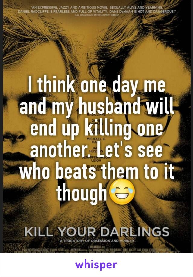 I think one day me and my husband will end up killing one another. Let's see who beats them to it though😂