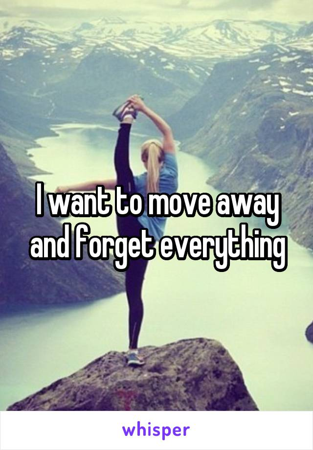 I want to move away and forget everything