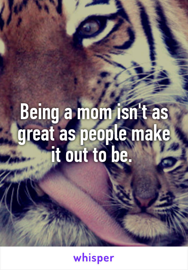 Being a mom isn't as great as people make it out to be.