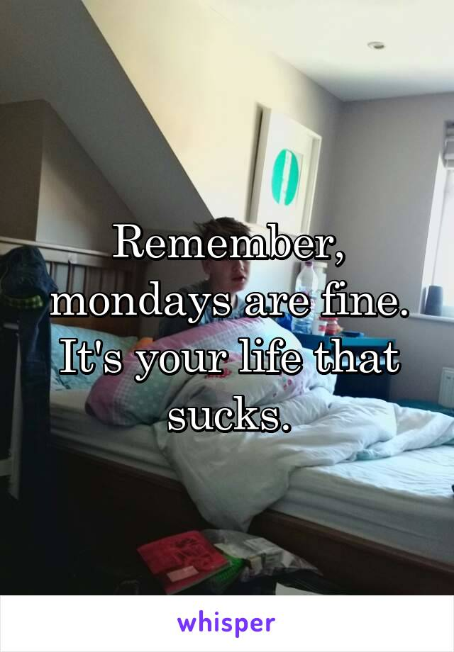 Remember, mondays are fine. It's your life that sucks.