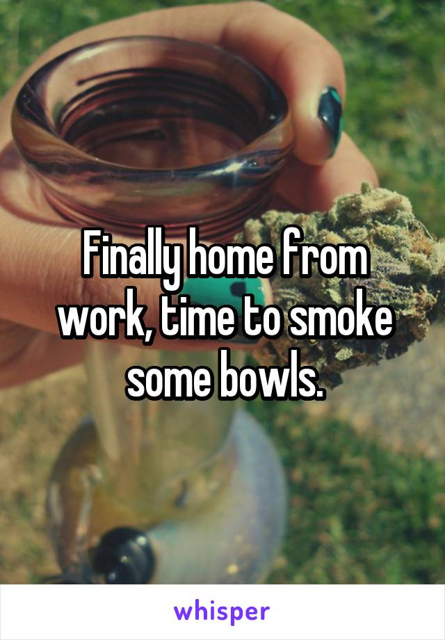 Finally home from work, time to smoke some bowls.