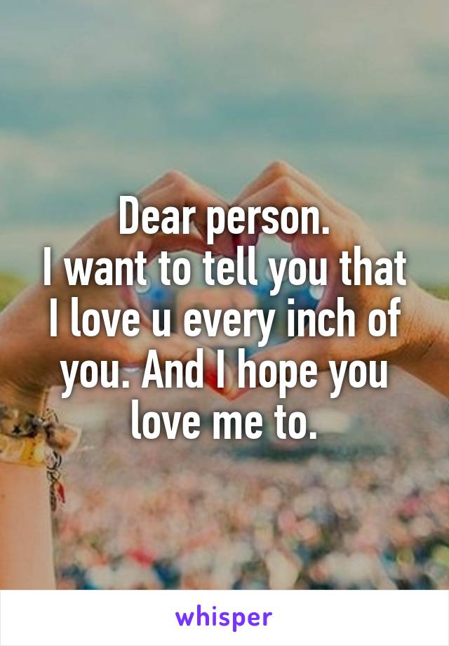 Dear person. I want to tell you that I love u every inch of you. And I hope you love me to.