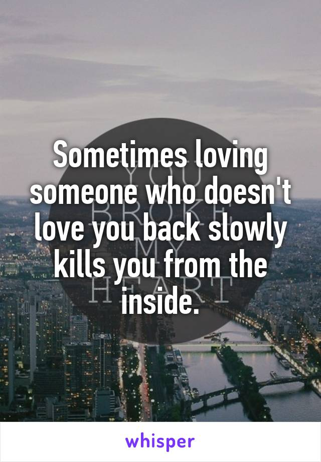 Sometimes loving someone who doesn't love you back slowly kills you from the inside.