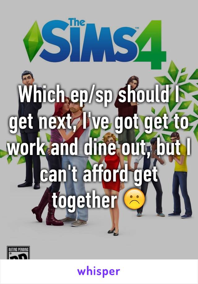 Which ep/sp should I get next, I've got get to work and dine out, but I can't afford get together ☹️
