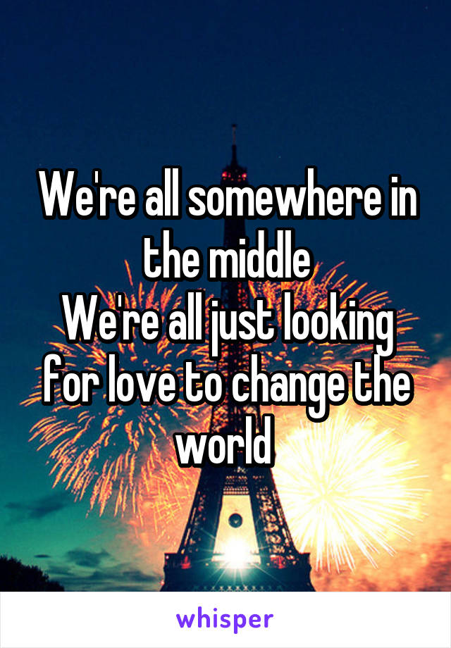 We're all somewhere in the middle We're all just looking for love to change the world