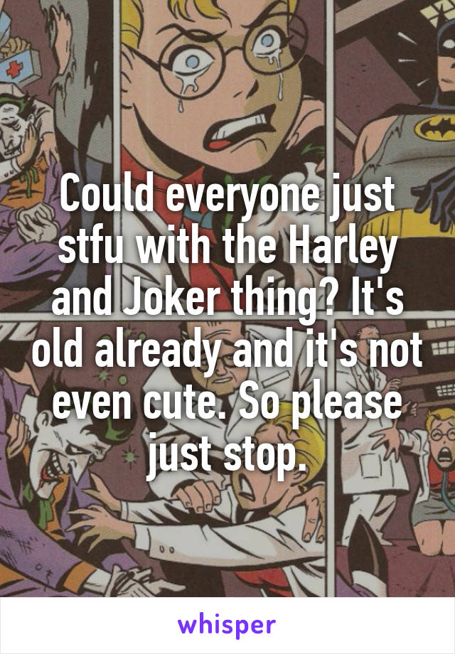 Could everyone just stfu with the Harley and Joker thing? It's old already and it's not even cute. So please just stop.