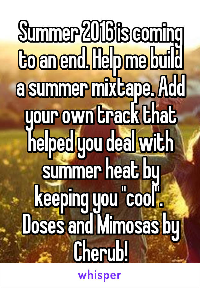 """Summer 2016 is coming to an end. Help me build a summer mixtape. Add your own track that helped you deal with summer heat by keeping you """"cool"""".  Doses and Mimosas by Cherub!"""